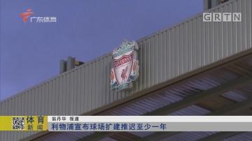 利物浦宣布球场扩建推迟至少一年