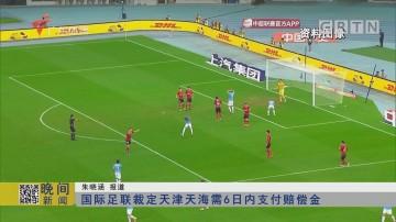 国际足联裁定天津天海需6日内支付赔偿金