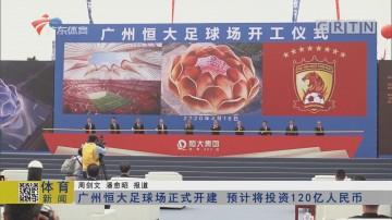 广州恒大足球场正式开建 预计将投资12亿人民币