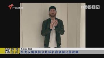 贝克汉姆领衔众足球名宿录制公益视频