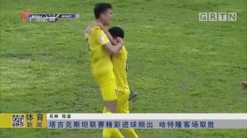 塔吉克斯坦联赛精彩进球频出 哈特隆客场取胜