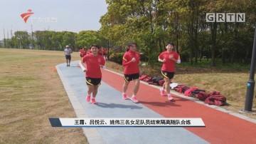王霜、吕悦云、姚伟三名女足队员结束隔离随队合练
