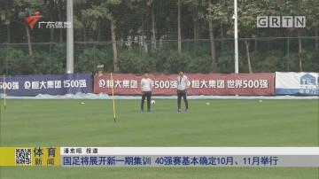 国足将展开新一期集训 40强赛基本确定10月、11月举行
