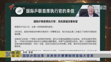国际乒联改革 未来世乒赛赛制将面临大变革