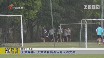 天津媒体:天津体育局否认为天海兜底