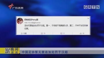 中国足协暂无意追加处罚于汉超