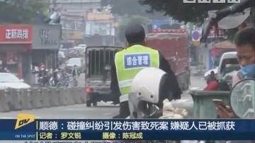 (DV现场)顺德:碰撞纠纷引发伤害致死案 嫌疑人已被抓获