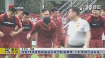 国足11月世预赛有望在南方城市举办 广州等地兴趣浓厚
