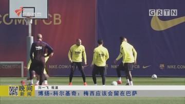 博扬-科尔基奇:梅西应该会留在巴萨