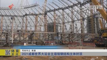 2021成都世界大运会主场馆钢结构主体封顶