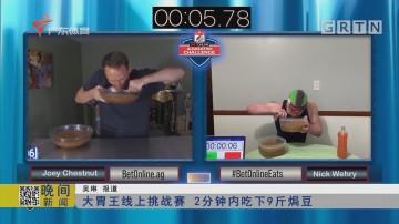 大胃王线上挑战赛 2分钟内吃下9斤焗豆