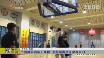 广州男篮训练无外援 亨特隔离尼克尔森未归