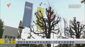 国际足联将向成员协会提供1.5亿美元财政援助
