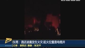 东莞:酒店凌晨发生火灾 起火位置是电缆井