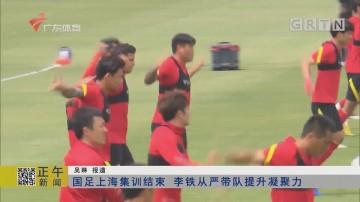 国足上海集训结束 李铁从严带队提升凝聚力
