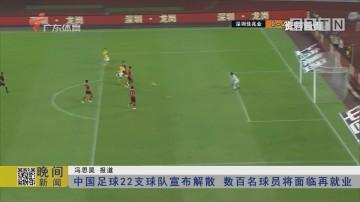 中国足球22支球队宣布解散 数百名球员将面临再就业
