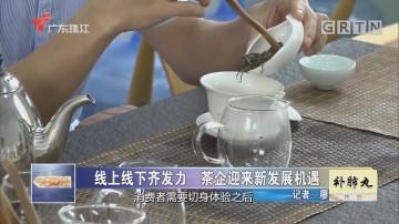 线上线下齐发力 茶企迎来新发展机遇