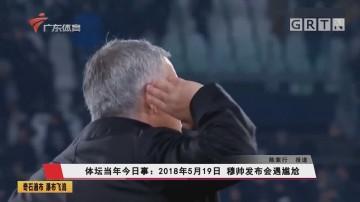 体坛当年今日事:2018年5月19日 穆帅发布会遇尷尬