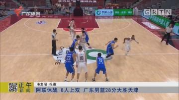 阿联休战 8人上双 广东男篮28分大胜天津