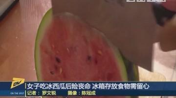 女子吃冰西瓜后险丧命 冰箱存放食物需留心