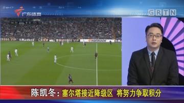陈凯冬:塞尔塔接近降级区 将努力争取积分