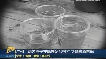 广州:两名男子在地铁站台扭打 又是醉酒惹祸
