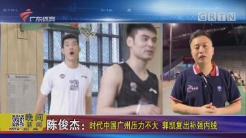 陈俊杰:时代中国广州压力不大 郭凯复出补强内线