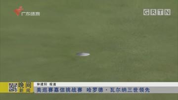 美巡赛嘉信挑战赛 哈罗德·瓦尔纳三世领先