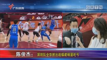 陈俊杰:深圳队全华班出战福建稍显吃亏