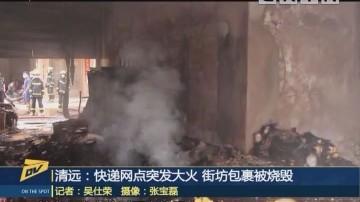 清远:快递网点突发大火 街坊包裹被烧毁
