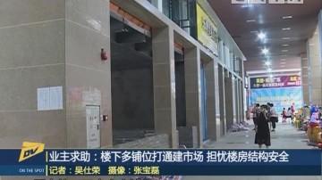 业主求助:楼下多铺位打通建市场 担忧楼房结构安全