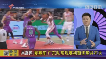 吴嘉骅:复赛前 广东队常规赛初期优势并不大