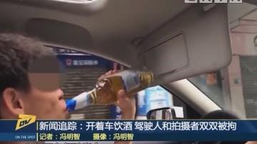 新闻追踪:开着车饮酒 驾驶人和拍摄者双双被拘