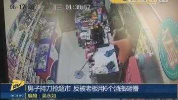 男子持刀抢超市 反被老板用6个酒瓶砸懵