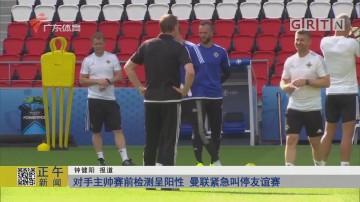 对手主帅赛前检测呈阳性 曼联紧急叫停友谊赛