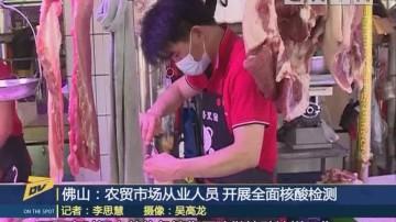 佛山:农贸市场从业人员 开展全面核酸检测