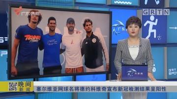 塞尔维亚网球名将德约科维奇宣布新冠检测结果呈阳性