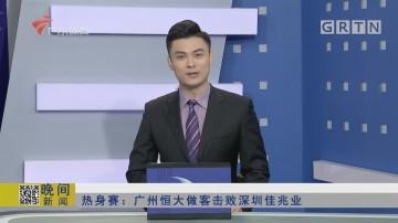 热身赛:广州恒大做客击败深圳佳兆业