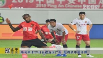 塔利斯卡29日启程返回广州 赶得及中超开赛
