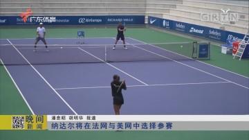 纳达尔将在法网与美网中选择参赛