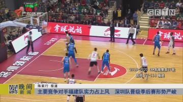 主要竞争对手福建队实力占上风 深圳队晋级季后赛形势严峻