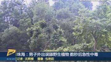 珠海:男子外出误舔野生植物 数秒后急性中毒