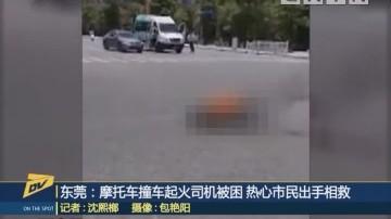 东莞:摩托车撞车起火司机被困 热心市民出手相救