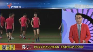 陈宁:亚冠球队更适应密集赛程 可能增加球员受伤风险
