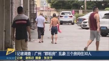 """记者调查:广州""""群租房""""乱象 三个房间住30人"""