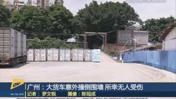 广州:大货车意外撞倒围墙 所幸无人受伤