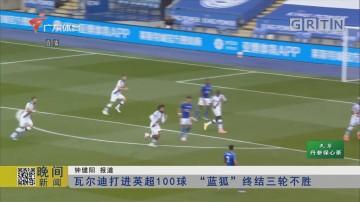 """瓦尔迪打进英超100球 """"蓝狐""""终结三轮不胜"""
