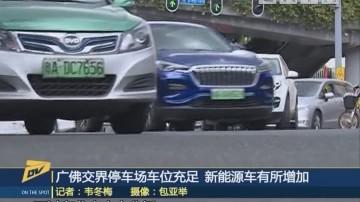 广佛交界停车场车位充足 新能源车有所增加