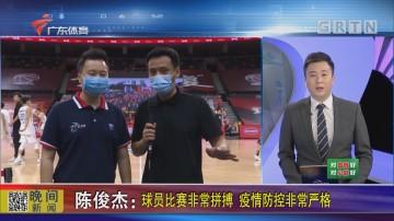 陈俊杰:球员比赛非常拼搏 疫情防控非常严格