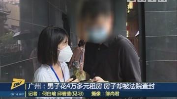 广州:男子花4万多元租房 房子却被法院查封